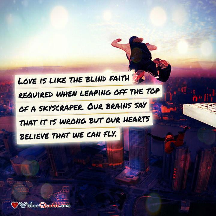 Love is like the blind faith required when leaping off the top of a skyscraper. Our brains say that it is wrong but our hearts believe that we can fly.