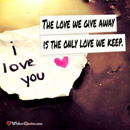 The love we give away is the only love we keep. - Elbert Hubbard. Love is not something we collect. If we do not give love, the love we receive will not stay with us. Love isn't love until we give it away.