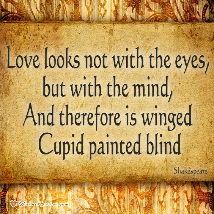 "William Shakespeare quote about love: ""Love looks not with the eyes, but with the mind, And therefore is winged Cupid painted blind"""