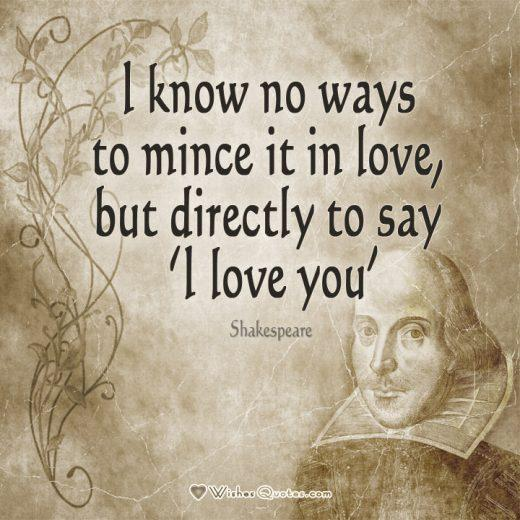 "William Shakespeare quote about love: ""I know no ways to mince it in love, but directly to say 'I love you'"""