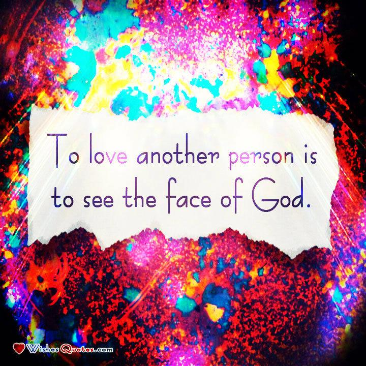 •	To love another person is to see the face of God. - Victor Hugo