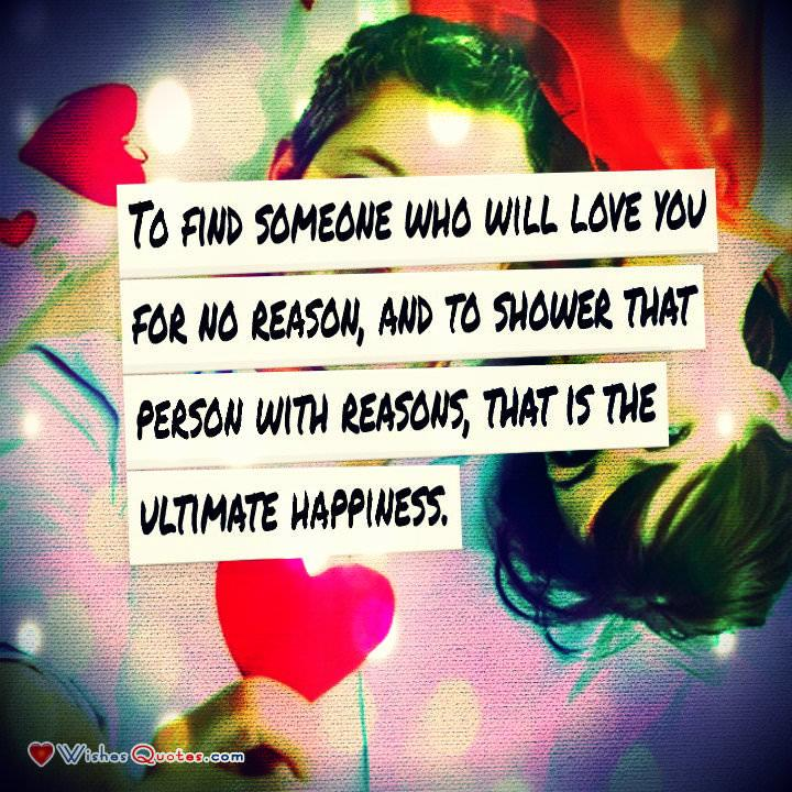 •	To find someone who will love you for no reason, and to shower that person with reasons, that is the ultimate happiness. - Robert Brault.