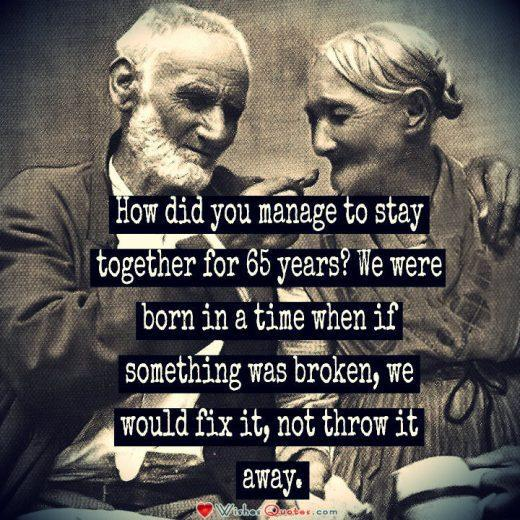Relationship Quote, Couple, Love. How did you manage to stay together for 65 years? We were born in a time when if something was broken, we would fix it, not throw it away.