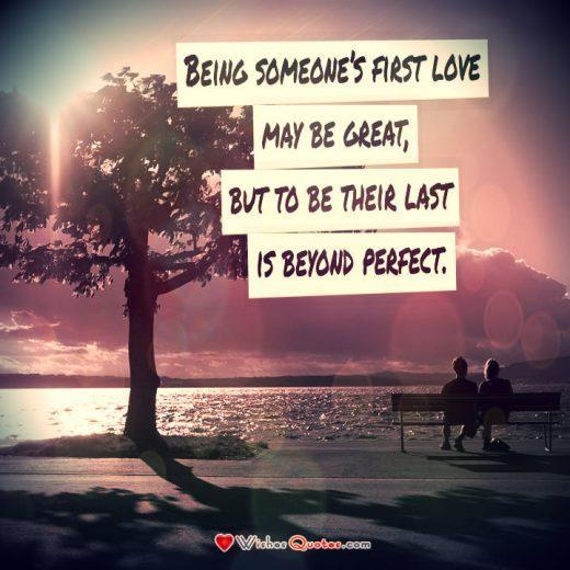 Relationship Quote, Couple, Love. Being someone's first love may be great, but to be their last is beyond perfect.