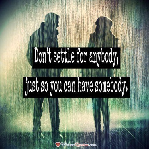 Don't settle for anybody, just so you can have somebody. #lovequotes