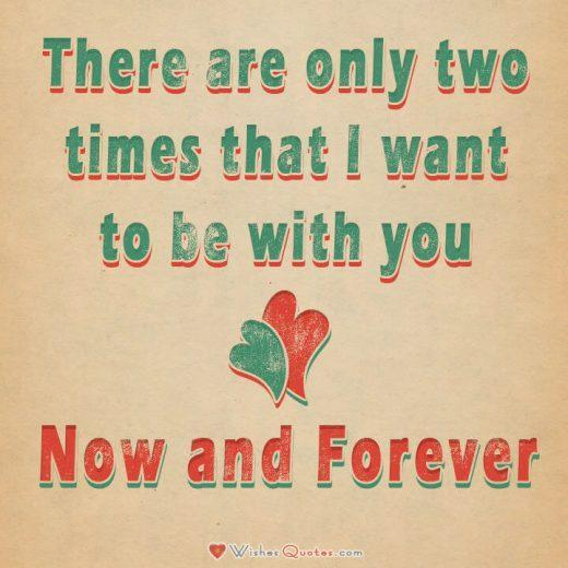 Love Quotes For Him: There are only two times that I want to be with you – Now and Forever.