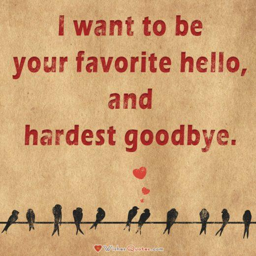 Love Quotes For Him. I want to be your favorite hello, and hardest goodbye.