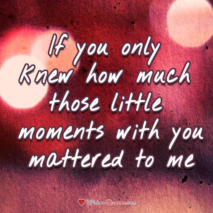 Love Quotes for Her. If you only knew how much those little moments with you mattered to me. #lovequotes