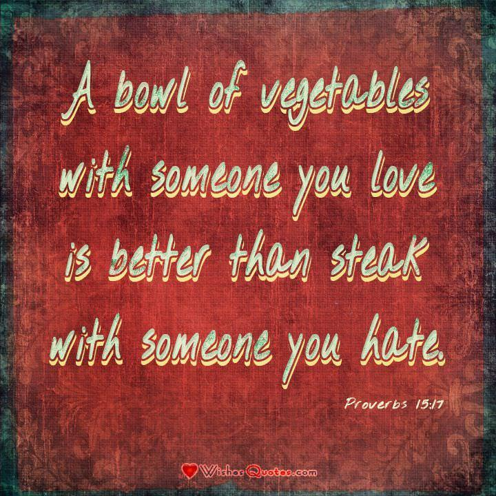 "Proverbs 15:17 ""A bowl of vegetables with someone you love is better than steak with someone you hate."" #Bible #Verses #Love"