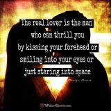 The real lover is the man who can thrill you by kissing your forehead or smiling into your eyes or just staring into space.