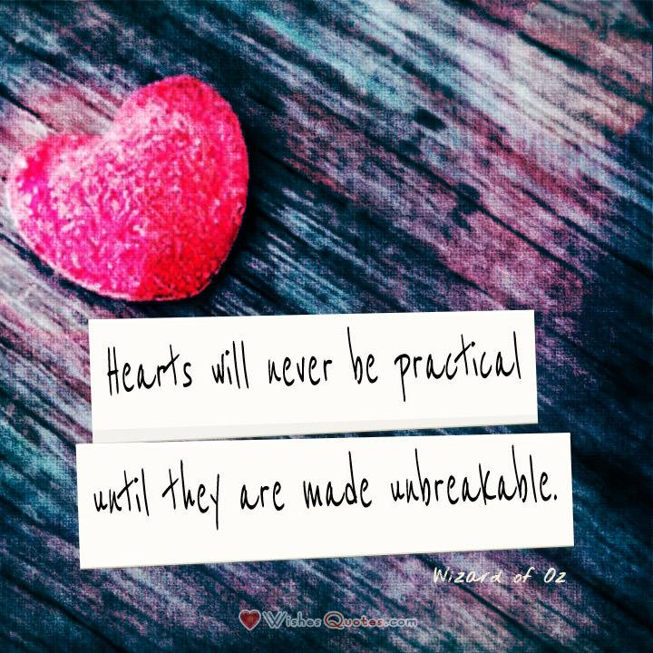 Hearts will never be practical until they are made unbreakable. – Wizard of Oz