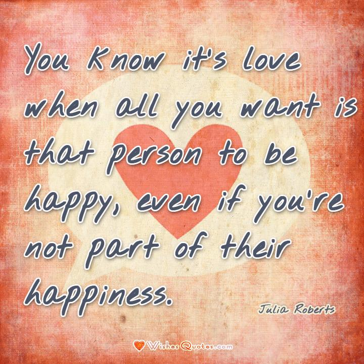 You know it's love when all you want is that person to be happy, even if you're not part of their happiness. – Julia Roberts
