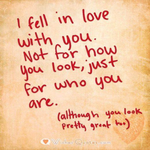 I fell in love with you. Not for how you look, just for who you are. (although you look pretty great too)