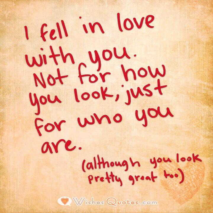 I fell in love with you. Not for how you look, just for who you are. (although you look pretty great too)Image with Cute Love Quote for Her.