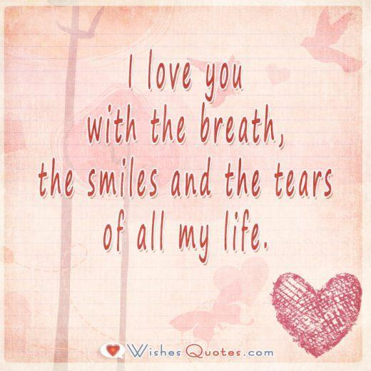 I love you with the breath, the smiles and the tears of all my life.