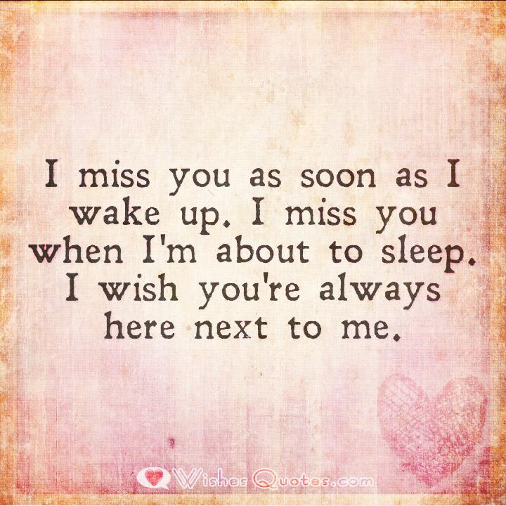 I miss you as soon as i wake up. I miss you when I'm about to sleep. I wish you were always here next to me.