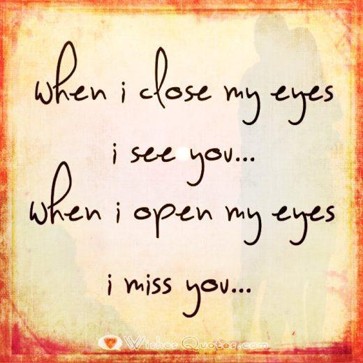 When I close my eyes I see you. When I open my eyes I miss you.