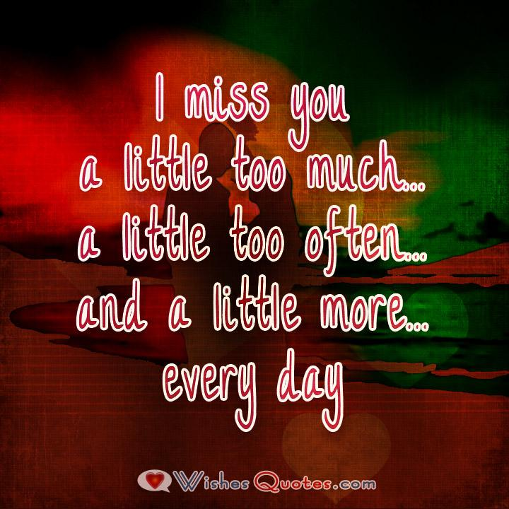 I miss you. A little too much... A little too often and a little more every day.