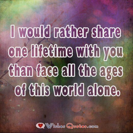 I would rather share one lifetime with you than face all the ages of this world alone.