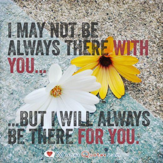 I may not be always there with you... But I will always be there for you.