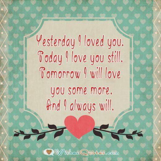 Yesterday I loved you. Today I love you still. Tomorrow I will love you some more. And I always will.