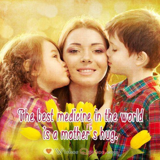 The best medicine in the world is a mother's hug.