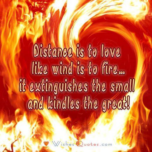 Distance is to love like wind is to fire…it extinguishes the small and kindles the great!