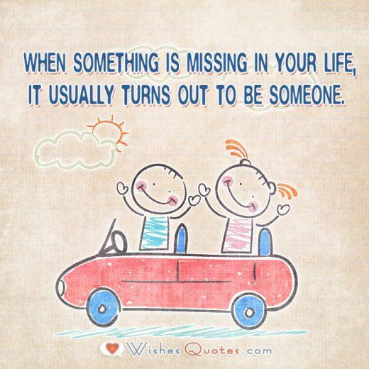 . When something is missing in your life, it usually turns out to be someone.