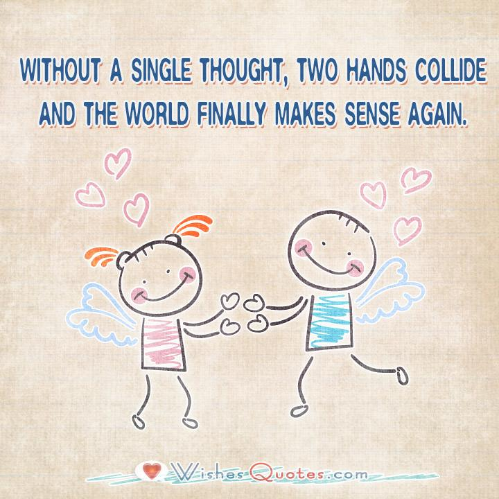 . Without a single thought, two hands collide and the world finally makes sense again.