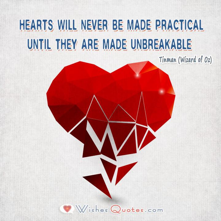 Hearts will never be made practical until they are made unbreakable. - Tinman (Wizard of Oz)