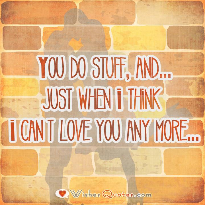 1. You do stuff, and...just when I think I can't love you any more...