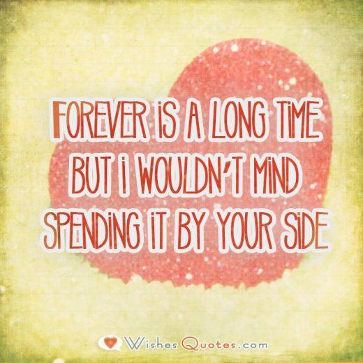 Forever is a long time but i wouldn't mind spending it by your side