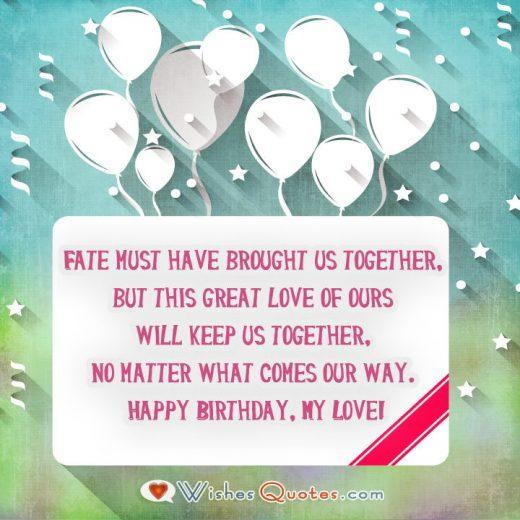 • Fate must have brought us together, but this great love of ours will keep us together, no matter what comes our way. Happy Birthday, My Love!