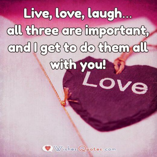 Live, love, laugh…all three are important, and I get to do them all with you! Image with Cute Love Quote for Her.