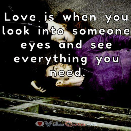 Love is when you look into someone eyes and see everything you need.