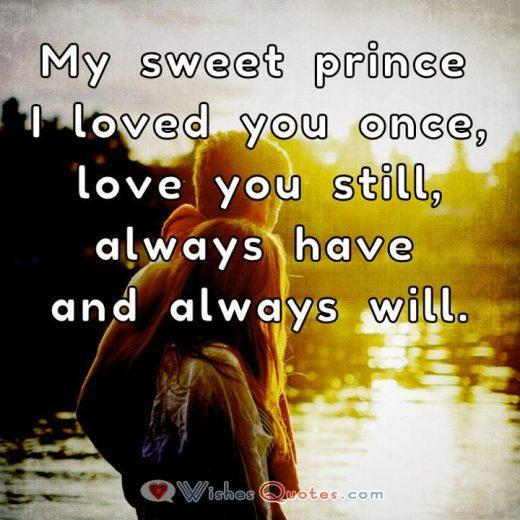 Love Quotes For Him. My sweet prince I loved you once, love you still, always have and always will.