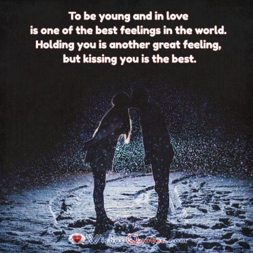 To be young and in love is one of the best feelings in the world. Holding you is another great feeling, but kissing you is the best.