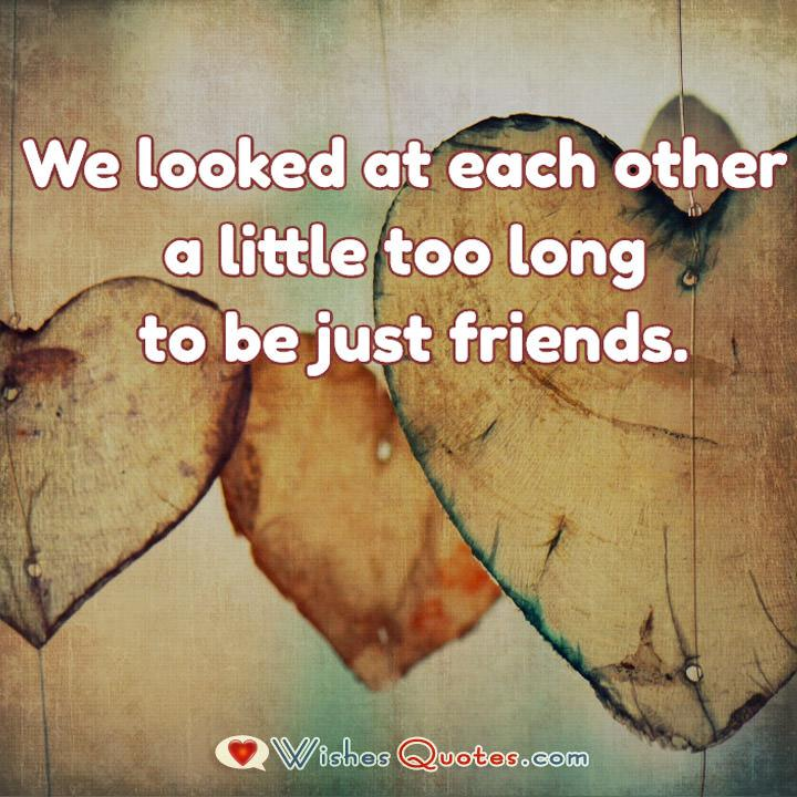 We looked at each other a little too long to be just friends.