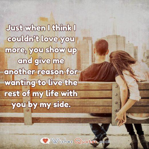Love Quotes for Her. Just when I think I couldn't love you more, you show up and give me another reason...
