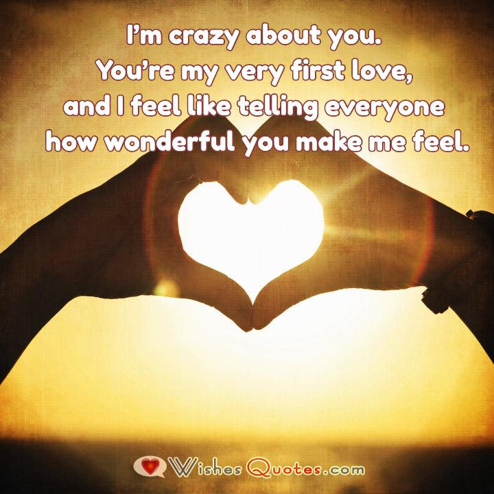 I'm crazy about you. You're my very first love, and I feel like telling everyone how wonderful you make me feel.
