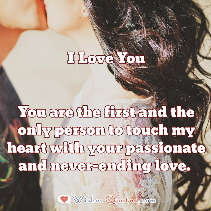 You are the first and the only person to touch my heart with your passionate and never-ending love.