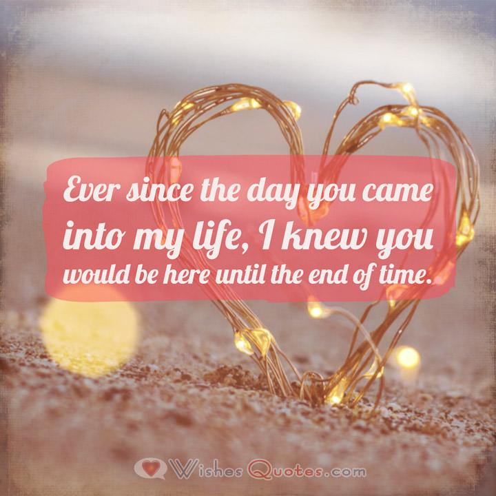 Love Quotes for Him: Ever since the day you came into my life, I knew you would be here until the end of time.