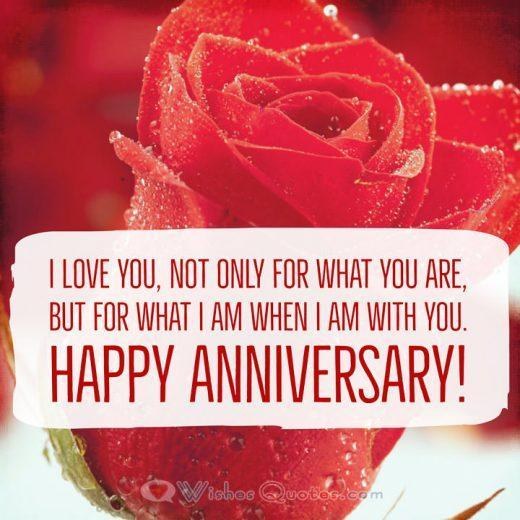 love you, not only for what you are, but for what I am when I am with you. Happy Anniversary!