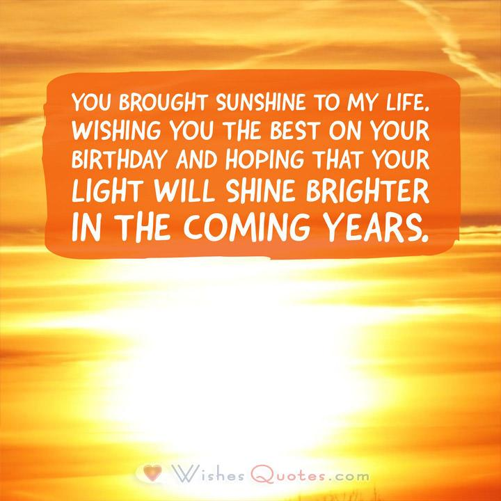 You brought sunshine to my life. Wishing you the best on your birthday and hoping that your light will shine brighter in the coming years.