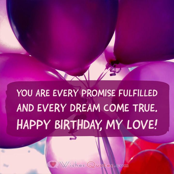 You are every promise fulfilled and every dream come true. Happy Birthday, my love!