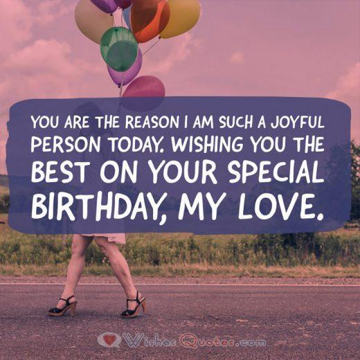 You are the reason I am such a joyful person today. Wishing you the best on your special birthday, my love.