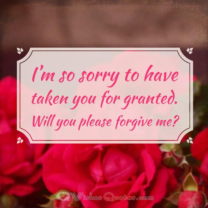I'm so sorry to have taken you for granted. Will you please forgive me?