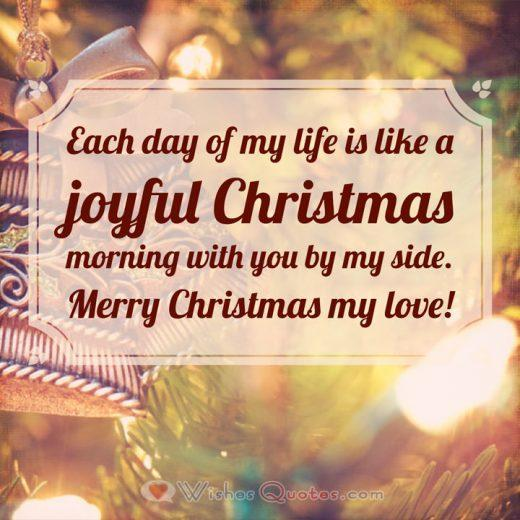 Christmas Love Messages: Each day of my life is like a joyful Christmas morning with you by my side. Merry Christmas!