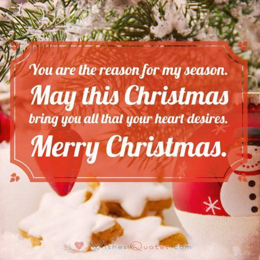 You are the reason for my season. May this Christmas bring you all that your heart desires. Merry Christmas.