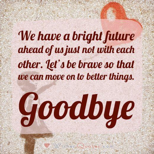 Breakup Text Message: We have a bright future ahead of us just not with each other. Let's be brave so that we can move on to better things. Goodbye.